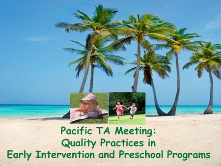 Pacific TA Meeting: Quality Practices in Early Intervention and Preschool Programs 1.