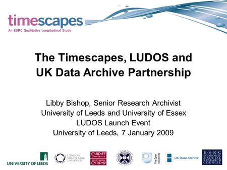 The Timescapes, LUDOS and UK Data Archive Partnership Libby Bishop, Senior Research Archivist University of Leeds and University of Essex LUDOS Launch.