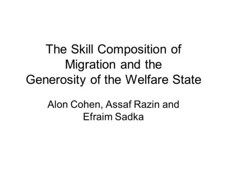 The Skill Composition of Migration and the Generosity of the Welfare State Alon Cohen, Assaf Razin and Efraim Sadka.