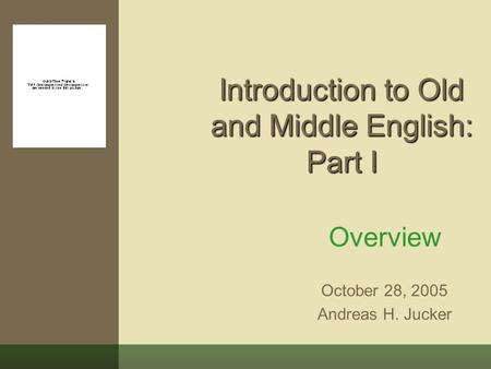 Introduction to Old and Middle English: Part I Overview October 28, 2005 Andreas H. Jucker.