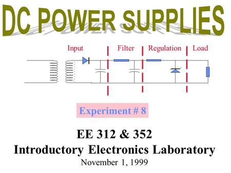 Experiment # 8 EE 312 & 352 Introductory Electronics Laboratory November 1, 1999 InputFilterRegulationLoad.