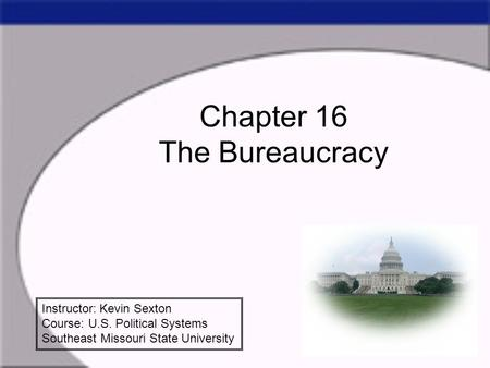 Chapter 16 The Bureaucracy Instructor: Kevin Sexton Course: U.S. Political Systems Southeast Missouri State University.