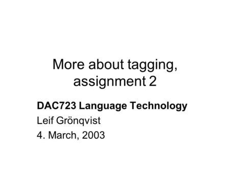 More about tagging, assignment 2 DAC723 Language Technology Leif Grönqvist 4. March, 2003.