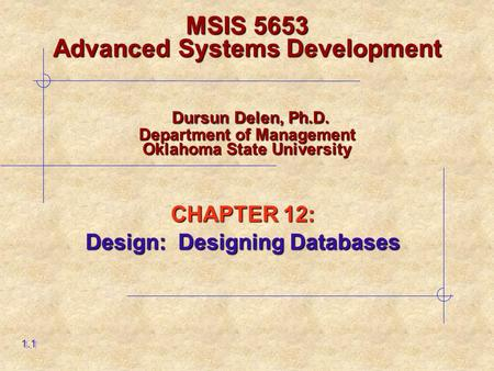 CHAPTER 12: Design: Designing Databases 1.1 MSIS 5653 Advanced Systems Development Dursun Delen, Ph.D. Department of Management Oklahoma State University.