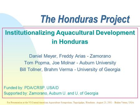 The Honduras Project Institutionalizing Aquacultural Development in Honduras Daniel Meyer, Freddy Arias - Zamorano Tom Popma, Joe Molnar - Auburn University.
