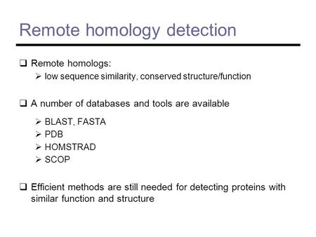 Remote homology detection  Remote homologs:  low sequence similarity, conserved structure/function  A number of databases and tools are available 