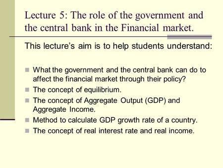 Lecture 5: The role of the government and the central bank in the Financial market. This lecture's aim is to help students understand: What the government.