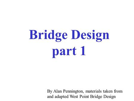 Bridge Design part 1 By Alan Pennington, materials taken from and adapted West Point Bridge Design.