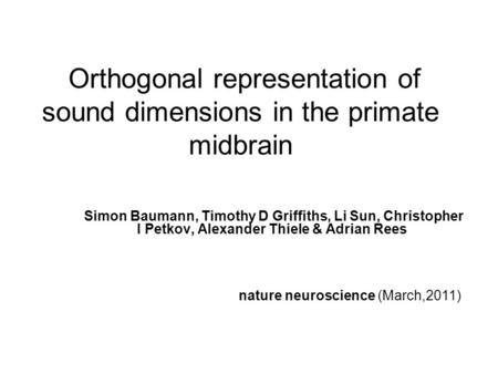 Orthogonal representation of sound dimensions in the primate midbrain Simon Baumann, Timothy D Griffiths, Li Sun, Christopher I Petkov, Alexander Thiele.