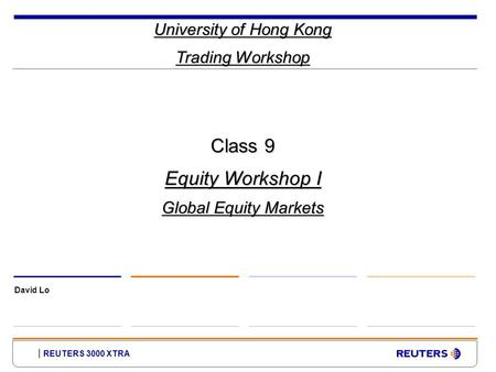 REUTERS 3000 XTRA University of Hong Kong Trading Workshop David Lo Class 9 Equity Workshop I Global Equity Markets.