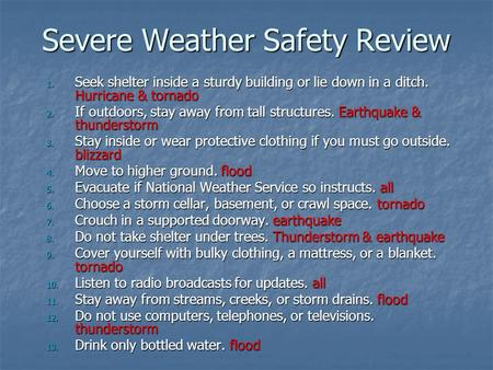 Severe Weather Safety Review 1. Seek shelter inside a sturdy building or lie down in a ditch. Hurricane & tornado 2. If outdoors, stay away from tall structures.