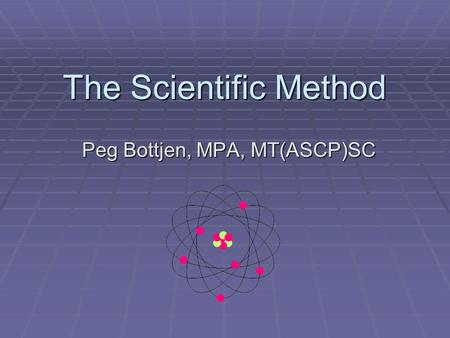 The Scientific Method Peg Bottjen, MPA, MT(ASCP)SC.