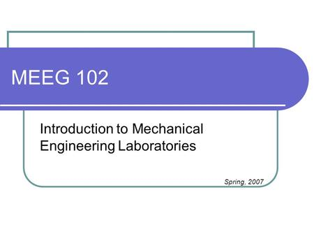 MEEG 102 Introduction to Mechanical Engineering Laboratories Spring, 2007.