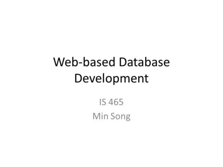 Web-based Database Development IS 465 Min Song. Three-Tier Architecture Oracle/MySQL DB Server Apache Tomcat App Server Microsoft Internet Explorer HTML.