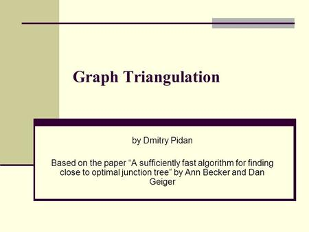 "Graph Triangulation by Dmitry Pidan Based on the paper ""A sufficiently fast algorithm for finding close to optimal junction tree"" by Ann Becker and Dan."