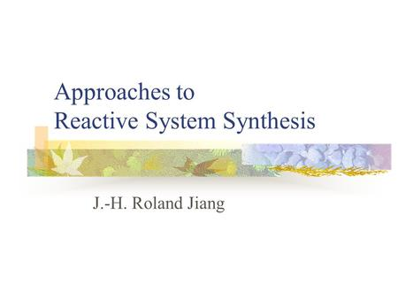 Approaches to Reactive System Synthesis J.-H. Roland Jiang.
