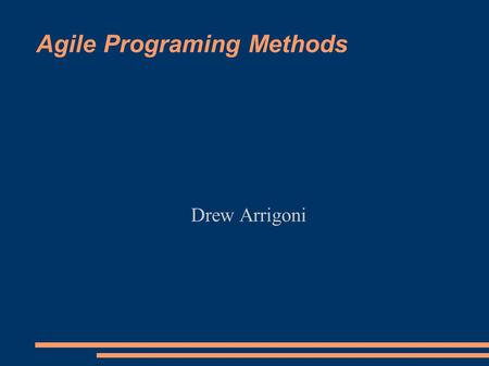 Agile Programing Methods Drew Arrigoni. The Agile Manifesto ● Individual Interactions over Processes and Tools ● Working Software over Comprehensive Documentation.