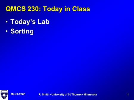 March 2005 1R. Smith - University of St Thomas - Minnesota QMCS 230: Today in Class Today's LabToday's Lab SortingSorting.