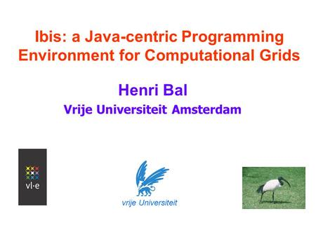 Ibis: a Java-centric Programming Environment for Computational Grids Henri Bal Vrije Universiteit Amsterdam vrije Universiteit.
