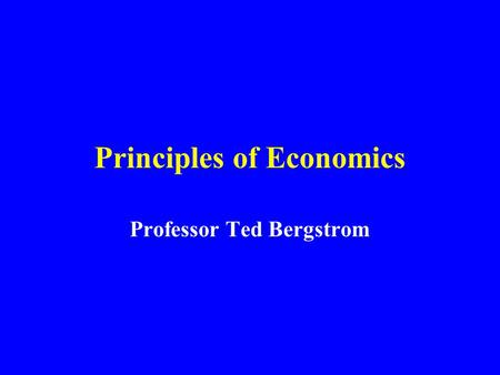 Principles of Economics Professor Ted Bergstrom. Your Text: Experiments with Economic Principles By Prof. Bergstrom & John Miller.