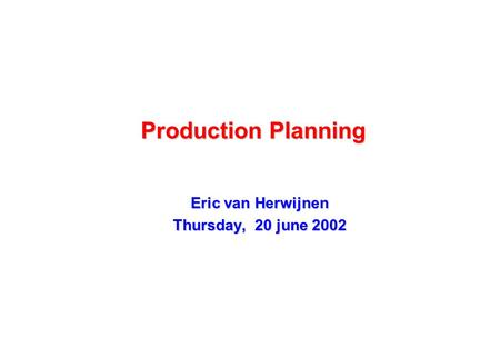 Production Planning Eric van Herwijnen Thursday, 20 june 2002.