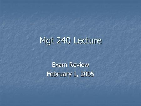 Mgt 240 Lecture Exam Review February 1, 2005. Homework Three Due Friday 2/4 at 5pm Due Friday 2/4 at 5pm Any questions? Any questions? Posted on course.