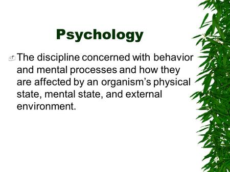 Psychology  The discipline concerned with behavior and mental processes and how they are affected by an organism's physical state, mental state, and.
