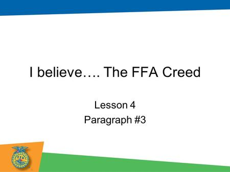 I believe…. The FFA Creed Lesson 4 Paragraph #3. Objectives: Students will be able to... –Recite paragraph two of The FFA Creed in front of the class.