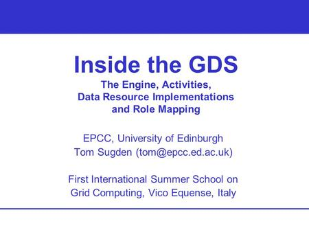 Inside the GDS The Engine, Activities, Data Resource Implementations and Role Mapping EPCC, University of Edinburgh Tom Sugden First.