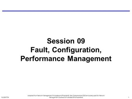 MJ09/07041 Session 09 Fault, Configuration, Performance Management Adapted from Network Management: Principles and Practice © Mani Subramanian 2000 and.