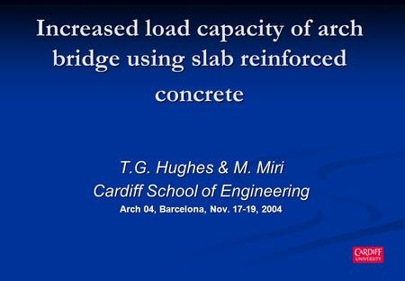 Increased load capacity of arch bridge using slab reinforced concrete T.G. Hughes & M. Miri Cardiff School of Engineering Arch 04, Barcelona, Nov. 17-19,