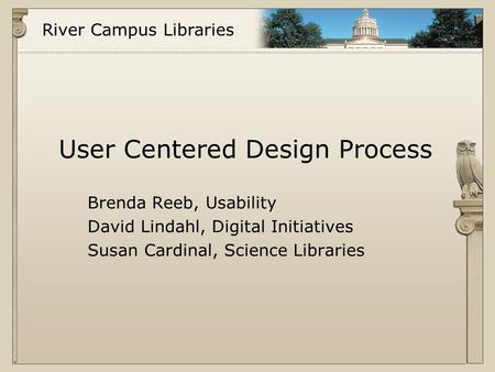 River Campus Libraries User Centered Design Process Brenda Reeb, Usability David Lindahl, Digital Initiatives Susan Cardinal, Science Libraries.
