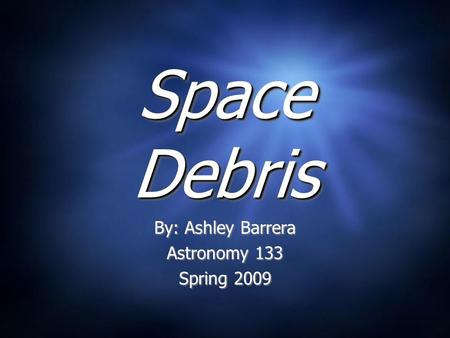 Space Debris By: Ashley Barrera Astronomy 133 Spring 2009 By: Ashley Barrera Astronomy 133 Spring 2009.