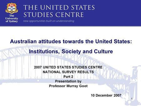 1 Australian attitudes towards the United States: Institutions, Society and Culture 2007 UNITED STATES STUDIES CENTRE NATIONAL SURVEY RESULTS Part 2 Presentation.