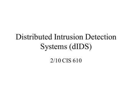 Distributed Intrusion Detection Systems (dIDS) 2/10 CIS 610.