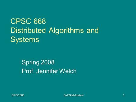 CPSC 668Self Stabilization1 CPSC 668 Distributed Algorithms and Systems Spring 2008 Prof. Jennifer Welch.