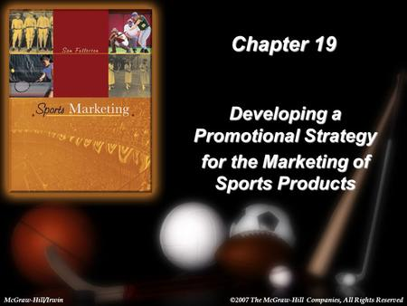 19-1 Chapter 19 Developing a Promotional Strategy for the Marketing of Sports Products McGraw-Hill/Irwin©2007 The McGraw-Hill Companies, All Rights Reserved.
