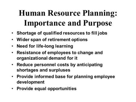 Human Resource Planning: Importance and Purpose Shortage of qualified resources to fill jobs Wider span of retirement options Need for life-long learning.