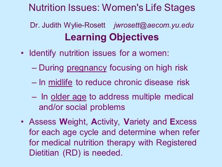 Nutrition Issues: Women's Life Stages Dr. Judith Wylie-Rosett Learning Objectives Identify nutrition issues for a women: –During.