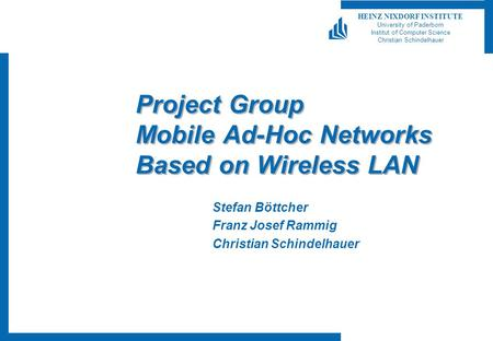 HEINZ NIXDORF INSTITUTE University of Paderborn Institut of Computer Science Christian Schindelhauer Project Group Mobile Ad-Hoc Networks Based on Wireless.
