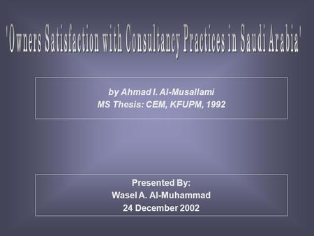 Presented By: Wasel A. Al-Muhammad 24 December 2002 by Ahmad I. Al-Musallami MS Thesis: CEM, KFUPM, 1992.
