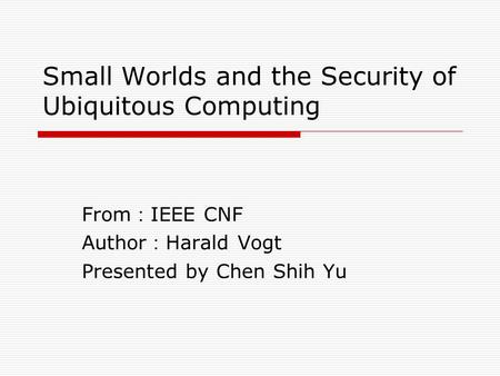 Small Worlds and the Security of Ubiquitous Computing From : IEEE CNF Author : Harald Vogt Presented by Chen Shih Yu.