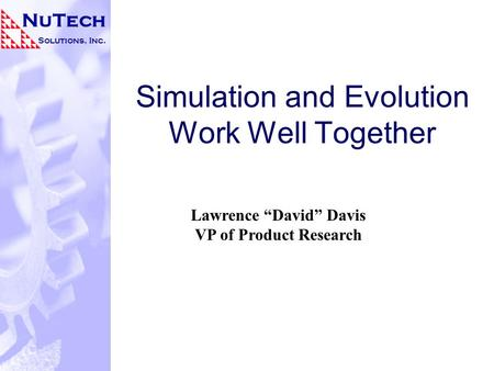 "NuTech Solutions, Inc. Simulation and Evolution Work Well Together Lawrence ""David"" Davis VP of Product Research."