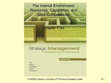 4-1© 2006 by Nelson, a division of Thomson Canada Limited. The Internal Environment: Resources, Capabilities, and Core Competencies Chapter Four.