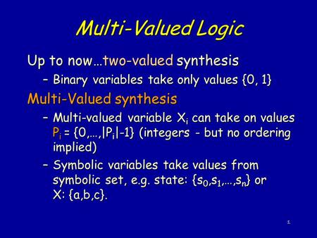 1 Multi-Valued Logic Up to now…two-valued synthesis –Binary variables take only values {0, 1} Multi-Valued synthesis –Multi-valued variable X i can take.