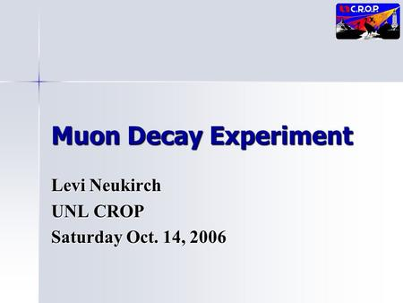 Muon Decay Experiment Levi Neukirch UNL CROP Saturday Oct. 14, 2006.