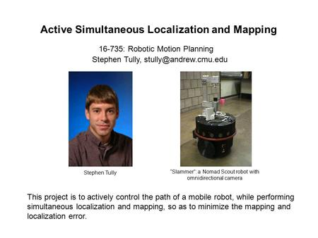 Active Simultaneous Localization and Mapping Stephen Tully, 16-735: Robotic Motion Planning This project is to actively control the.