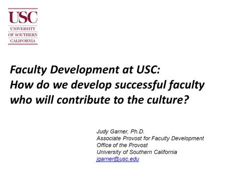 Faculty Development at USC: How do we develop successful faculty who will contribute to the culture? Judy Garner, Ph.D. Associate Provost for Faculty Development.