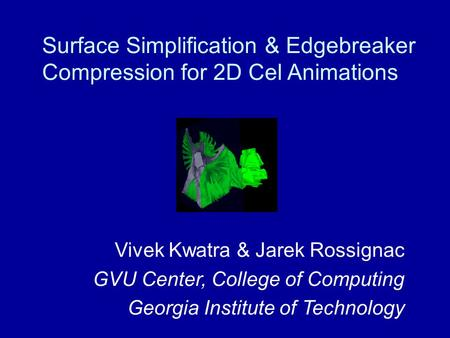Surface Simplification & Edgebreaker Compression for 2D Cel Animations Vivek Kwatra & Jarek Rossignac GVU Center, College of Computing Georgia Institute.
