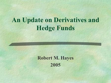 An Update on Derivatives and Hedge Funds Robert M. Hayes 2005.